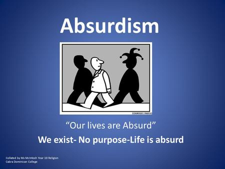 "Absurdism ""Our lives are Absurd"" We exist- No purpose-Life is absurd Collated by Ms McIntosh Year 10 Religion Cabra Dominican College."