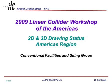 Global Design Effort - CFS ALCPG 09 AD&I Parallel 10-1-09 2D & 3D Status 2009 Linear Collider Workshop of the Americas of the Americas 2D & 3D Drawing.