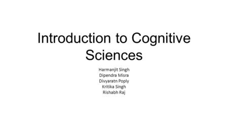 Introduction to Cognitive Sciences Harmanjit Singh Dipendra Misra Divyaratn Poply Kritika Singh Rishabh Raj.