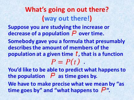 What's going on out there? (way out there!) Suppose you are studying the increase or decrease of a population over time. Somebody gave you a formula that.