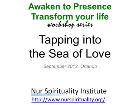 Tapping into the Sea of Love Awaken to Presence Transform your life workshop series  September 2012, Orlando.