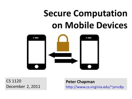 Secure Computation on Mobile Devices Peter Chapman  CS 1120 December 2, 2011.