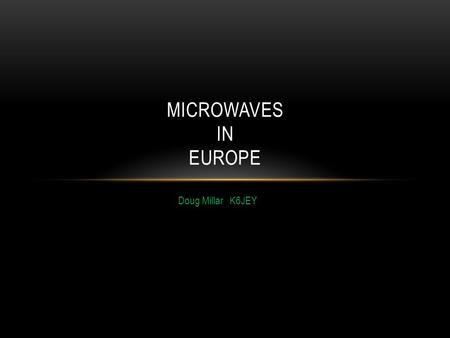 Doug Millar K6JEY MICROWAVES IN EUROPE. THIS SUMMER Helen and I went to the EME conference in Cambridge, England in August After the conference, we continued.