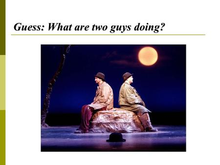 Guess: What are two guys doing?. Waiting for Godot 《等待戈多》