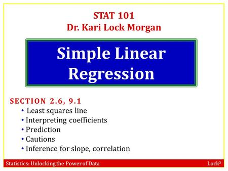 Statistics: Unlocking the Power of Data Lock 5 STAT 101 Dr. Kari Lock Morgan Simple Linear Regression SECTION 2.6, 9.1 Least squares line Interpreting.