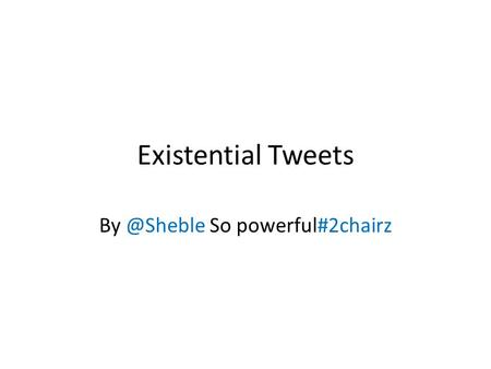 Existential Tweets So powerful#2chairz.