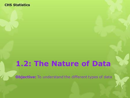 1.2: The Nature of Data Objective: To understand the different types of data CHS Statistics.
