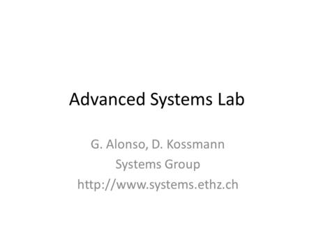 Advanced Systems Lab G. Alonso, D. Kossmann Systems Group