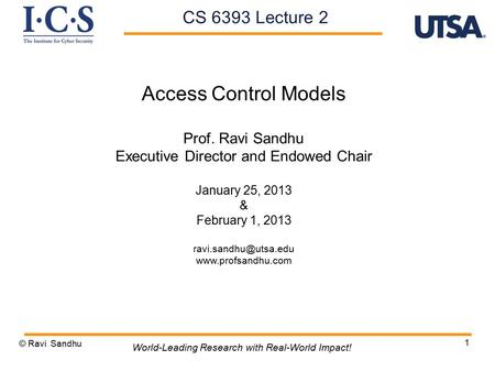 1 Access Control Models Prof. Ravi Sandhu Executive Director and Endowed Chair January 25, 2013 & February 1, 2013