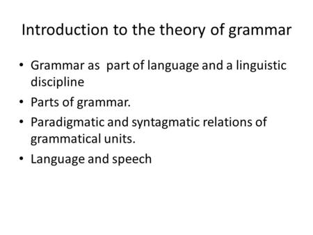 Introduction to the theory of grammar Grammar as part of language and a linguistic discipline Parts of grammar. Paradigmatic and syntagmatic relations.