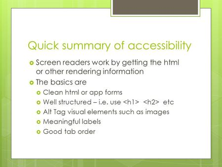 Quick summary of accessibility  Screen readers work by getting the html or other rendering information  The basics are  Clean html or app forms  Well.