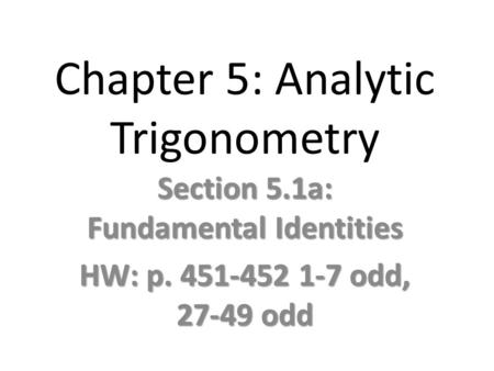 Chapter 5: Analytic Trigonometry Section 5.1a: Fundamental Identities HW: p. 451-452 1-7 odd, 27-49 odd.