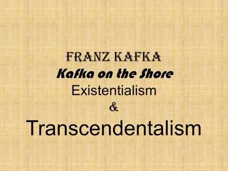 Franz Kafka Kafka on the Shore Existentialism & Transcendentalism.