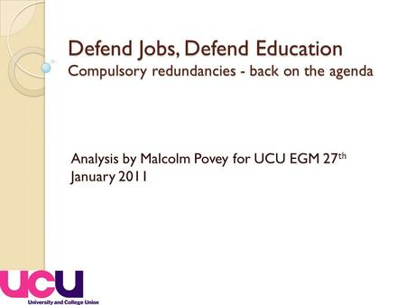 Defend Jobs, Defend Education Compulsory redundancies - back on the agenda Analysis by Malcolm Povey for UCU EGM 27 th January 2011.