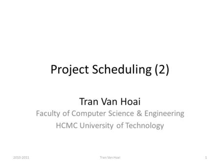 Project Scheduling (2) Tran Van Hoai Faculty of Computer Science & Engineering HCMC University of Technology 2010-20111Tran Van Hoai.