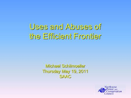 Uses and Abuses of the Efficient Frontier Michael Schilmoeller Thursday May 19, 2011 SAAC.