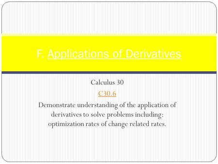 Calculus 30 C30.6 Demonstrate understanding of the application of derivatives to solve problems including: optimization rates of change related rates.