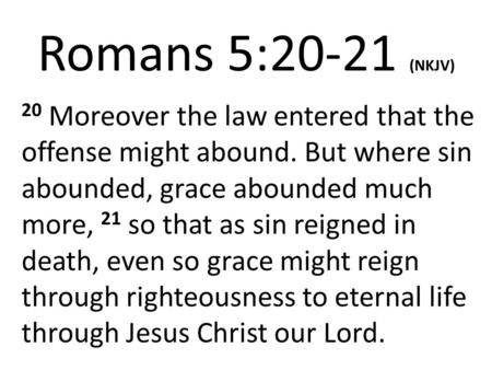 Romans 5:20-21 (NKJV) 20 Moreover the law entered that the offense might abound. But where sin abounded, grace abounded much more, 21 so that as sin reigned.
