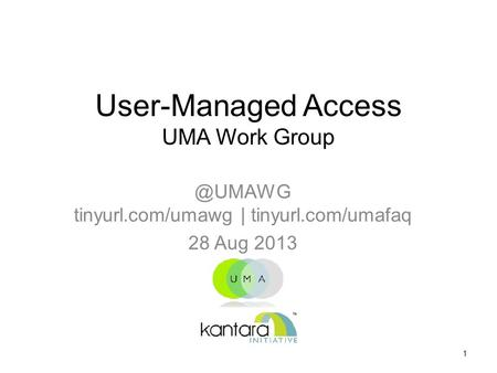 User-Managed Access UMA Work tinyurl.com/umawg | tinyurl.com/umafaq 28 Aug 2013 1.