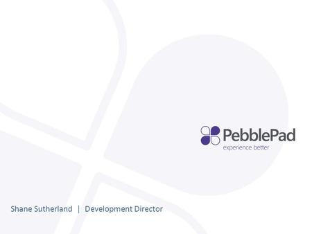 Shane Sutherland | Development Director. The development of PebblePad 3.