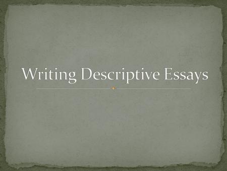 A descriptive essay is simply an essay that describes something or someone by appealing to the reader's senses: sight, sound, touch, smell, and taste.