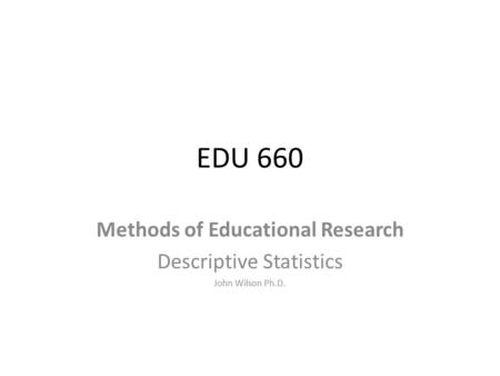 EDU 660 Methods of Educational Research Descriptive Statistics John Wilson Ph.D.
