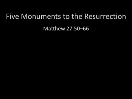 Five Monuments to the Resurrection Matthew 27:50–66.