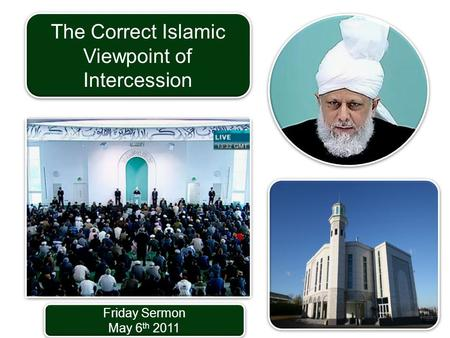 Friday Sermon May 6 th 2011 Friday Sermon May 6 th 2011 The Correct Islamic Viewpoint of Intercession.