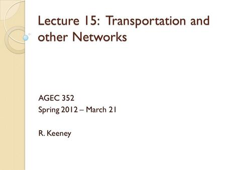 Lecture 15: Transportation and other Networks AGEC 352 Spring 2012 – March 21 R. Keeney.