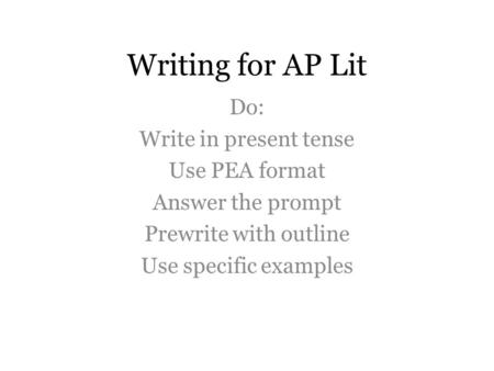 Writing for AP Lit Do: Write in present tense Use PEA format Answer the prompt Prewrite with outline Use specific examples.