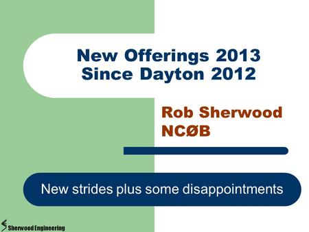 New Offerings 2013 Since Dayton 2012 Rob Sherwood NCØB New strides plus some disappointments Sherwood Engineering.