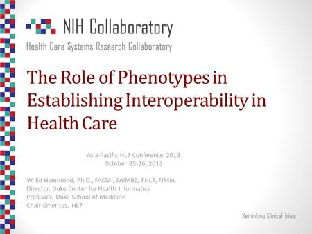 The Role of Phenotypes in Establishing Interoperability in Health Care Asia-Pacific HL7 Conference 2013 October 25-26, 2013 W. Ed Hammond, Ph.D., FACMI,