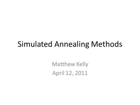 Simulated Annealing Methods Matthew Kelly April 12, 2011.