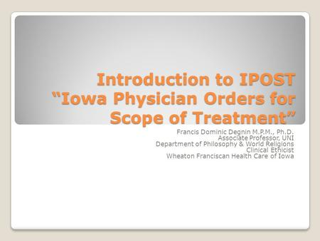 "Introduction to IPOST ""Iowa Physician Orders for Scope of Treatment"" Francis Dominic Degnin M.P.M., Ph.D. Associate Professor, UNI Department of Philosophy."