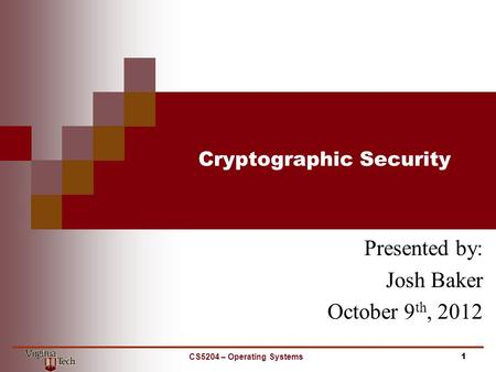 Cryptographic Security Presented by: Josh Baker October 9 th, 2012 1CS5204 – Operating Systems.