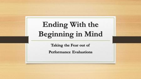 Ending With the Beginning in Mind Taking the Fear out of Performance Evaluations.