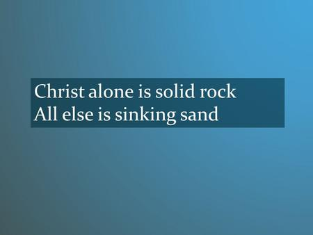 Christ alone is solid rock All else is sinking sand.