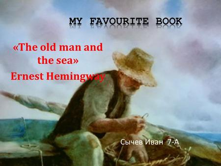 «The old man and the sea» Ernest Hemingway Сычев Иван 7-А.