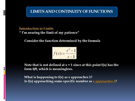 "LIMITS AND CONTINUITY OF FUNCTIONS Introduction to Limits "" I'm nearing the limit of my patience"" Consider the function determined by the formula Note."
