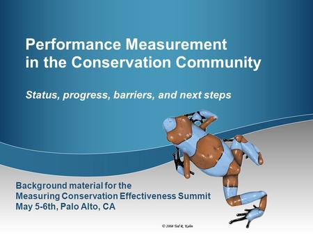 Performance Measurement in the Conservation Community Status, progress, barriers, and next steps Background material for the Measuring Conservation Effectiveness.