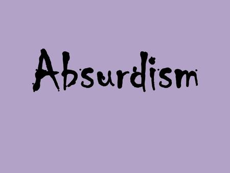 "Absurdism. ""The Absurd"" The conflict between the human tendency to seek value and meaning in life and the human inability to find any. Absurd does not."