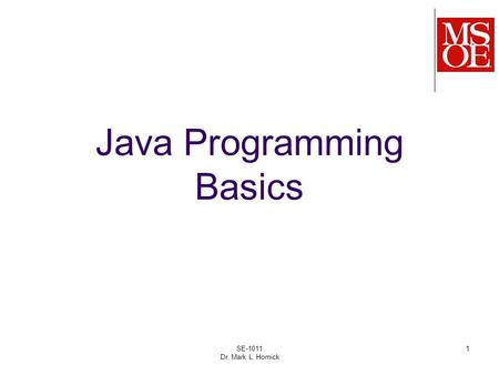 1 Java Programming Basics SE-1011 Dr. Mark L. Hornick.