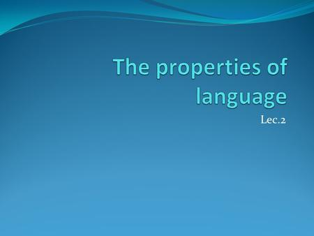 Lec.2. Unique Properties There are a number of unique properties found in human languages.