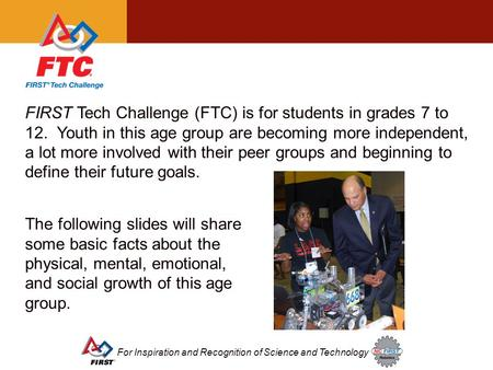 For Inspiration and Recognition of Science and Technology FIRST Tech Challenge (FTC) is for students in grades 7 to 12. Youth in this age group are becoming.
