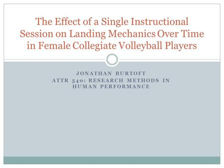 JONATHAN BURTOFT ATTR 540: RESEARCH METHODS IN HUMAN PERFORMANCE The Effect of a Single Instructional Session on Landing Mechanics Over Time in Female.