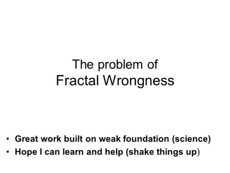 Great work built on weak foundation (science) Hope I can learn and help (shake things up) The problem of Fractal Wrongness.