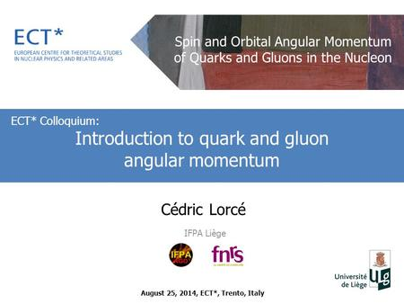 Cédric Lorcé IFPA Liège ECT* Colloquium: Introduction to quark and gluon angular momentum August 25, 2014, ECT*, Trento, Italy Spin and Orbital Angular.