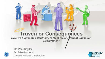 Truven or Consequences How we Augmented Centricity to Meet the MU Patient Education Requirement Dr. Paul Snyder Dr. Mike McLeod Concord Hospital, Concord,