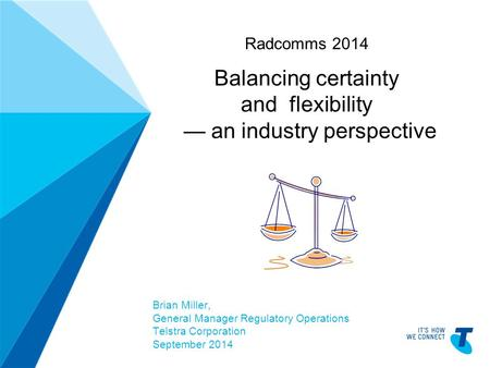 TELSTRA TEMPLATE 4X3 BLUE BETA | TELPPTV4 Radcomms 2014 Balancing certainty and flexibility — an industry perspective Brian Miller, General Manager Regulatory.