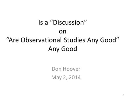 "Is a ""Discussion"" on ""Are Observational Studies Any Good"" Any Good Don Hoover May 2, 2014 1."